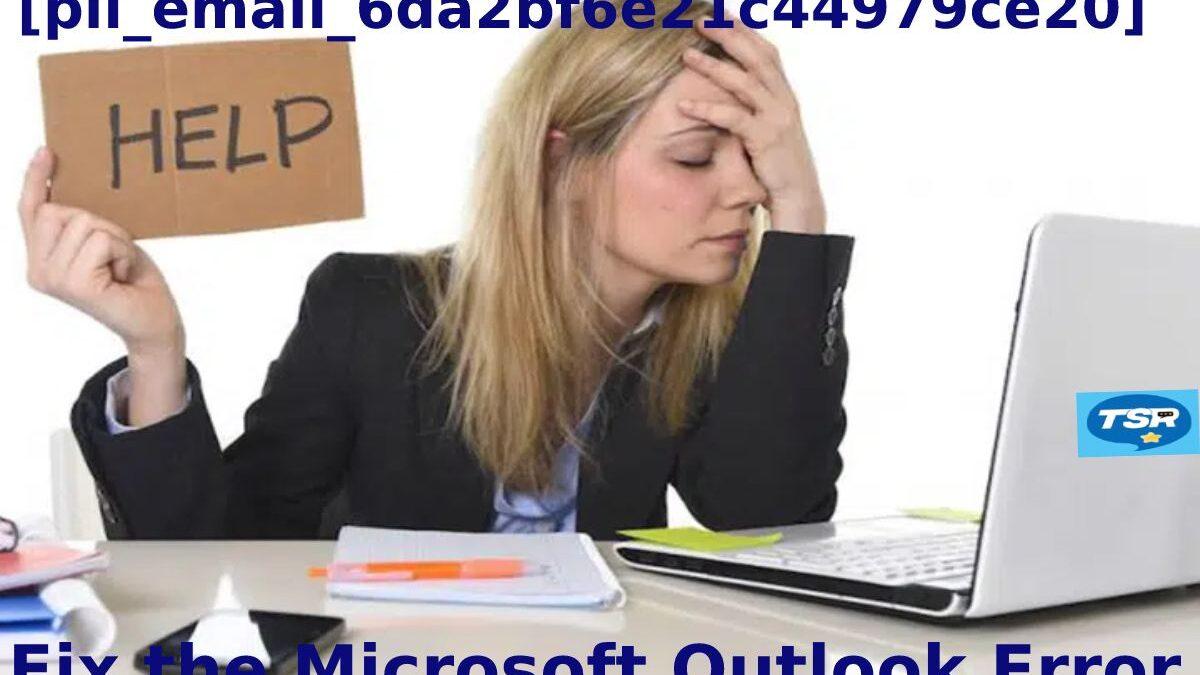 Fix the Microsoft Outlook Error [pii_email_6da2bf6e21c44979ce20]